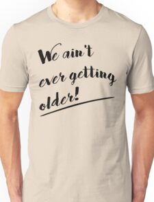 We Ain't Ever Getting Older! Unisex T-Shirt