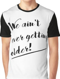 We Ain't Ever Getting Older! Graphic T-Shirt