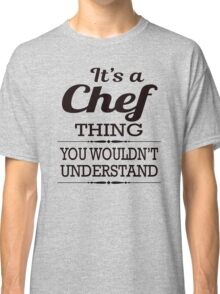 It Is A Chef Thing, You Would Not Understand Classic T-Shirt