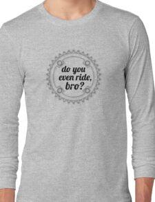 Do You Even Ride, Bro? Long Sleeve T-Shirt
