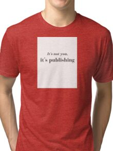 It's not you, it's publishing Tri-blend T-Shirt