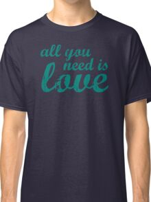 All You Need Is LoveAll You Need Is Love Classic T-Shirt