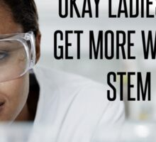 ok ladies now let's get more women in the stem fields  Sticker