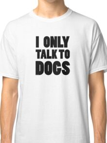 I Only Talk To Dogs Cool Funny Dog Lover Text Classic T-Shirt
