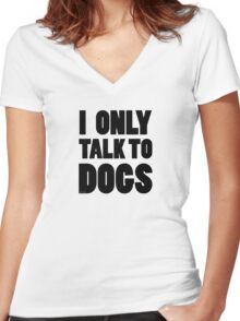 I Only Talk To Dogs Cool Funny Dog Lover Text Women's Fitted V-Neck T-Shirt