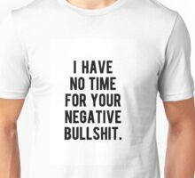 I HAVE NO TIME FOR YOUR NEGATIVE BULLSHIT. Unisex T-Shirt