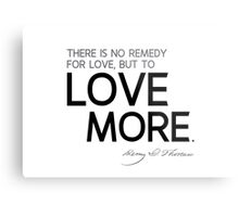 there is no remedy for love, but to love more - thoreau Metal Print