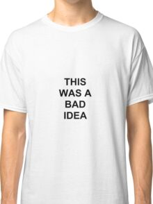 THIS WAS A BAD IDEA Classic T-Shirt