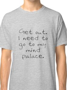 BBC Sherlock Get out. I need to go to my mind palace. Classic T-Shirt