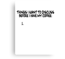Things I want to discuss before I have my coffee Canvas Print