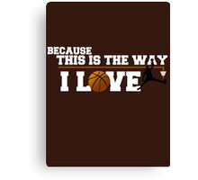 Basketball - Because this is the way I love Canvas Print