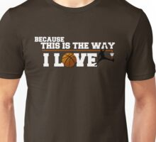 Basketball - Because this is the way I love Unisex T-Shirt