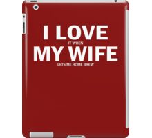 I Love It When My Wife Lets Me Home Brew iPad Case/Skin