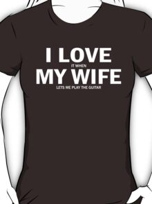I Love It When My Wife Lets Me Play The Guitar T-Shirt