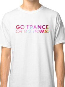 Go Trance or Go HOME! Classic T-Shirt
