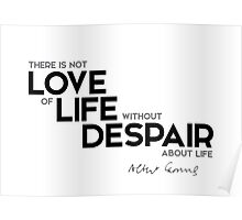 there is not love of life without despair about life - albert camus Poster