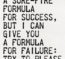 """I can't  give you a sure-fire  formula for success,  but I can  give you a formula  for failure:  try to please  everybody  all the time.""  Sticker"
