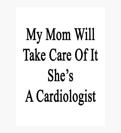 My Mom Will Take Care Of It She's A Cardiologist  Photographic Print