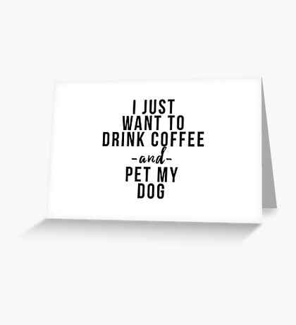 I just want to coffee wine and pet my dog Greeting Card