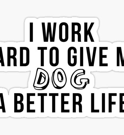 I work hard to give my dog a better life! Sticker