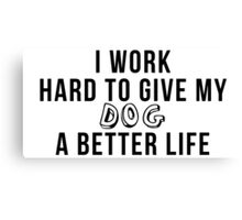 I work hard to give my dog a better life! Canvas Print
