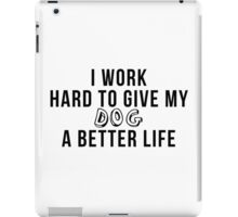 I work hard to give my dog a better life! iPad Case/Skin