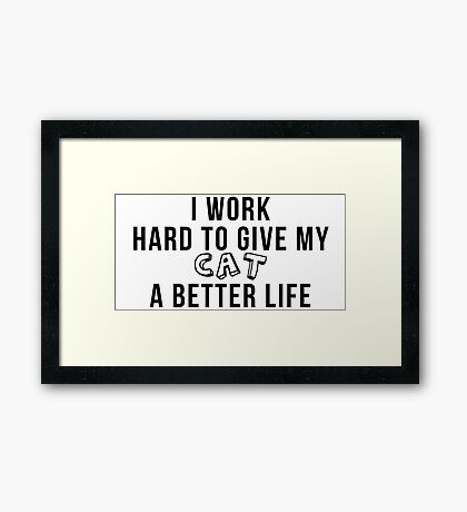 I work hard to give my cat a better life! Framed Print
