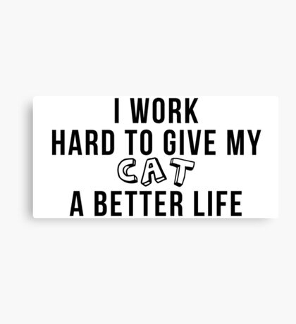 I work hard to give my cat a better life! Canvas Print