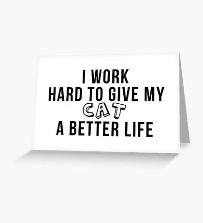 I work hard to give my cat a better life! Greeting Card