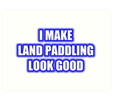 I Make Land Paddling Look Good Art Print