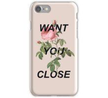 I Want You Close iPhone Case/Skin