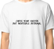 Curse your sudden but inevitable betrayal! Classic T-Shirt