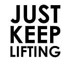 Just. Keep. Lifting. by jscib