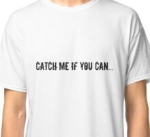 Catch Me If You Can... Classic T-Shirt