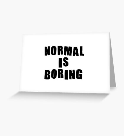 Normal is boring! Greeting Card