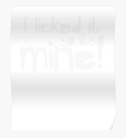 I licked it so it's mine - Funny Humor T Shirt  Poster