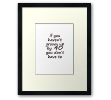 If you haven't grown up by 40 Framed Print