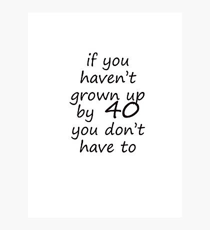 If you haven't grown up by 40 Photographic Print