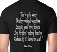 LOVE, LIFE, DANCE, You've gotta dance like there's nobody watching, Love like you'll never be hurt, Sing like there's nobody listening, And live like it's heaven on earth. William W. Purkey. Unisex T-Shirt