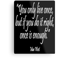 """You only live once, but if you do it right, once is enough."" Mae West Metal Print"