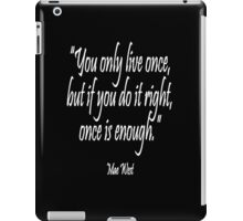 """You only live once, but if you do it right, once is enough."" Mae West iPad Case/Skin"