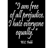 """WC. Fields, HATE, PREJUDICE, """"I am free  of all prejudice. I hate everyone  equally.""""  Photographic Print"""