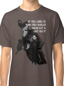 if you liked it,  then you should  have put a  cat on it  Classic T-Shirt