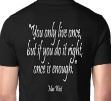 "LIFE; ""You only live once, but if you do it right, once is enough."" Mae West Unisex T-Shirt"