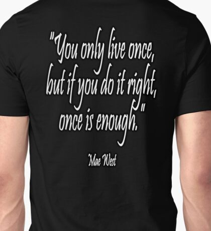 LIFE, 'You only live once, but if you do it right, once is enough'. Mae West Unisex T-Shirt