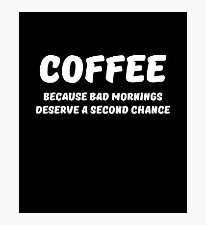 Coffee  because bad mornings deserve a second chance Photographic Print