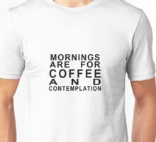 Mornings Are For Coffee and Contemplation 2 Unisex T-Shirt