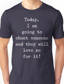 I am going to shoot someone and they will love me for it Unisex T-Shirt