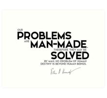 our problems are man-made - John F. Kennedy Art Print