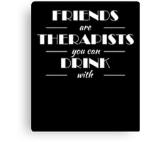 Friends are therapists you can drink with Canvas Print